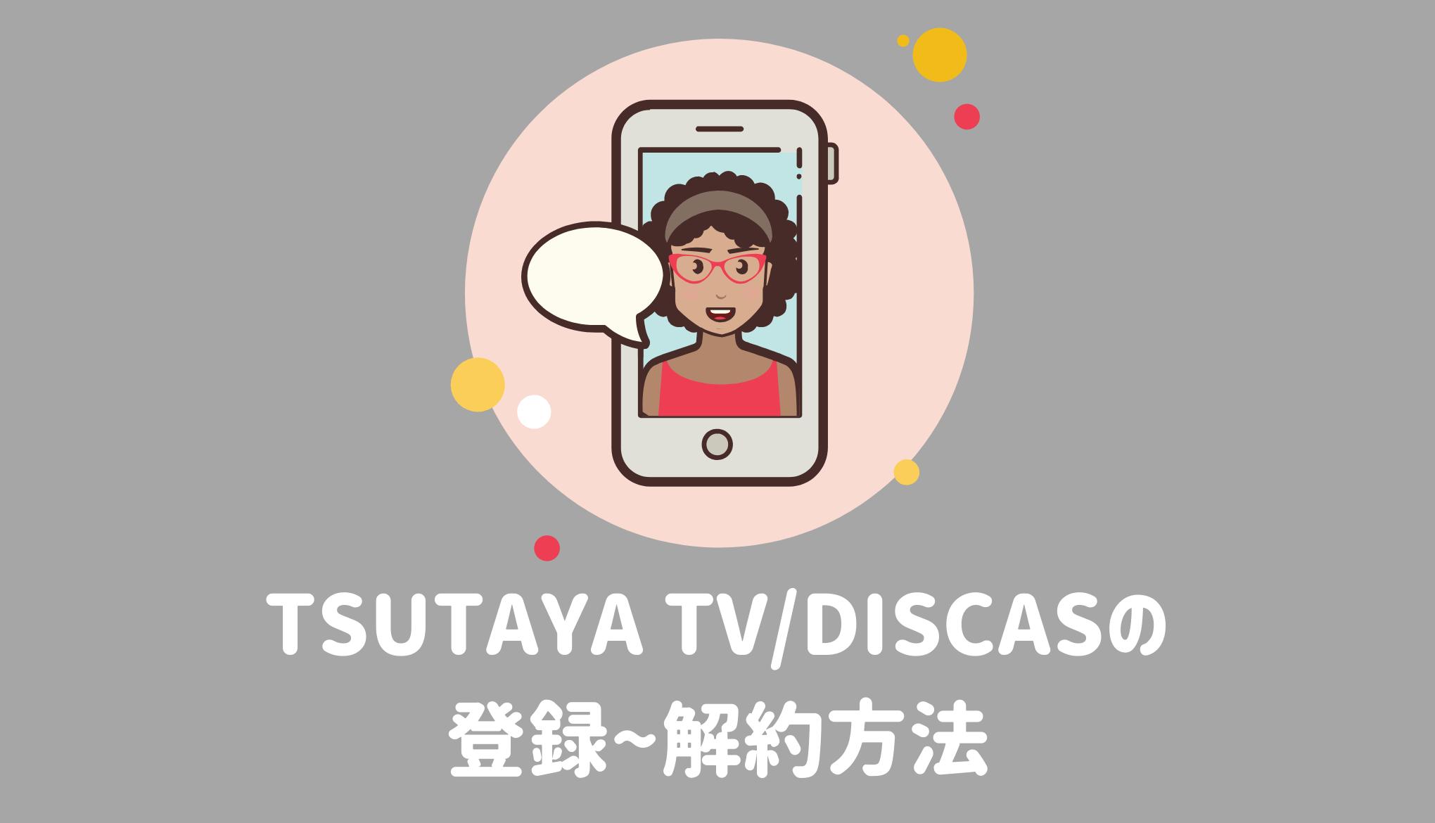TSUTAYA TVとTSUTAYA DISCASの無料体験の登録方法と解約方法