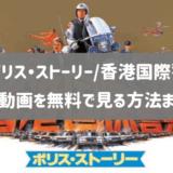 映画「ポリス・ストーリー/香港国際警察」のフル動画を無料視聴する方法