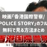 映画「香港国際警察/NEW POLICE STORY」のフル動画を無料視聴する方法