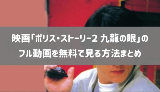 映画「ポリス・ストーリー2 九龍の眼」のフル動画を無料で見る方法まとめ【評判や口コミあり】